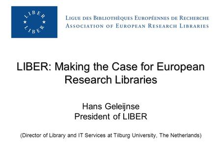 LIBER: Making the Case for European Research Libraries LIBER: Making the Case for European Research Libraries Hans Geleijnse President of LIBER (Director.