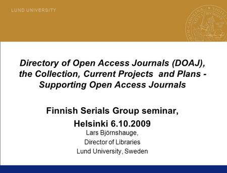 1 L U N D U N I V E R S I T Y Directory of Open Access Journals (DOAJ), the Collection, Current Projects and Plans - Supporting Open Access Journals Finnish.