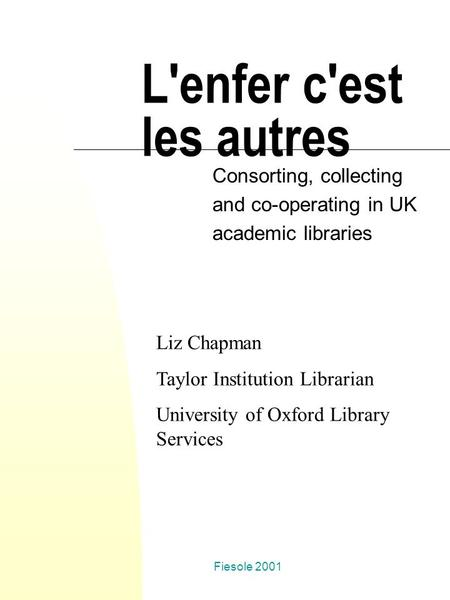 Fiesole 2001 L'enfer c'est les autres Consorting, collecting and co-operating in UK academic libraries Liz Chapman Taylor Institution Librarian University.