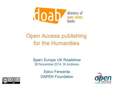Open Access publishing for the Humanities Sparc Europe UK Roadshow 26 November 2014, St Andrews Eelco Ferwerda OAPEN Foundation.