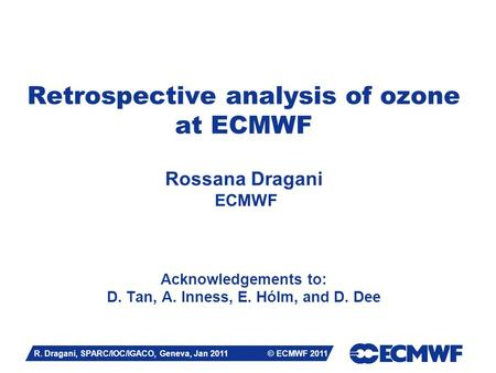 Slide 1 Retrospective analysis of ozone at ECMWF Rossana Dragani ECMWF Acknowledgements to: D. Tan, A. Inness, E. Hólm, and D. Dee R. Dragani, SPARC/IOC/IGACO,