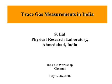 Trace Gas Measurements in India S. Lal Physical Research Laboratory, Ahmedabad, India Indo-US Workshop Chennai July 12-16, 2006.