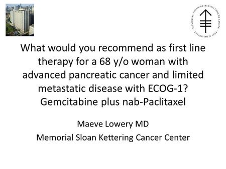 What would you recommend as first line therapy for a 68 y/o woman with advanced pancreatic cancer and limited metastatic disease with ECOG-1? Gemcitabine.