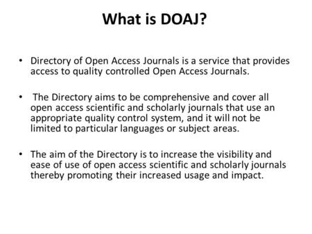 What is DOAJ? Directory of Open Access Journals is a service that provides access to quality controlled Open Access Journals. The Directory aims to be.