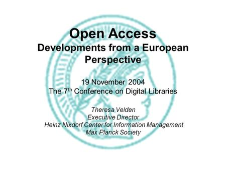 Open Access Developments from a European Perspective 19 November 2004 The 7 th Conference on Digital Libraries Theresa Velden Executive Director Heinz.
