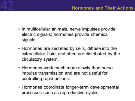 42 Hormones and Their Actions In multicellular animals, nerve impulses provide electric signals; hormones provide chemical signals. Hormones are secreted.