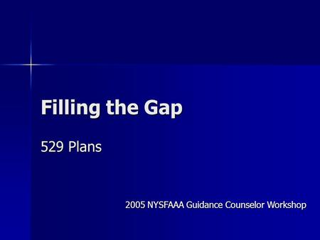 Filling the Gap 529 Plans 2005 NYSFAAA Guidance Counselor Workshop.