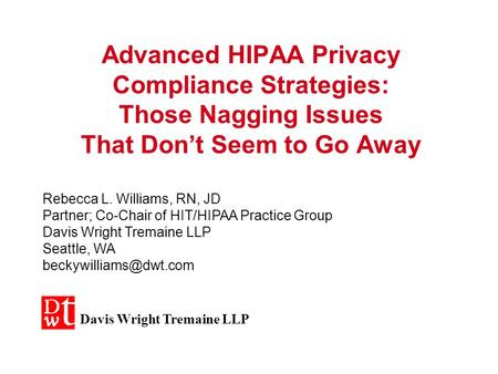 Advanced HIPAA Privacy Compliance Strategies: Those Nagging Issues That Don't Seem to Go Away Rebecca L. Williams, RN, JD Partner; Co-Chair of HIT/HIPAA.