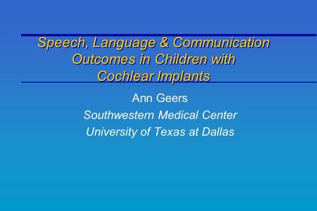 Speech, Language & Communication Outcomes in Children with Cochlear Implants Ann Geers Southwestern Medical Center University of Texas at Dallas.