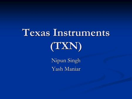 Texas Instruments (TXN) Nipun Singh Yash Maniar. Recommendation Buy: Limit at $25.75 Buy: Limit at $25.75 Sell: Stop at $27.50 Sell: Stop at $27.50.