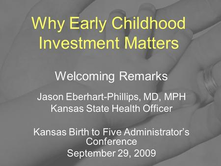Why Early Childhood Investment Matters Welcoming Remarks Jason Eberhart-Phillips, MD, MPH Kansas State Health Officer Kansas Birth to Five Administrator's.