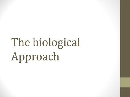 The biological Approach. Core assumptions The biological approach suggests that everything psychological is a first biological, so to full understand.