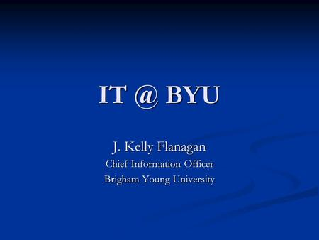 BYU J. Kelly Flanagan Chief Information Officer Brigham Young University.