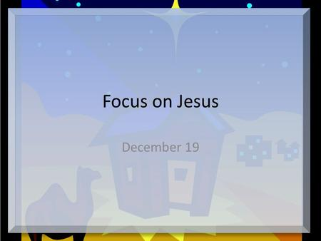 Focus on Jesus December 19. Think About It … What unique birth announcements have you seen? These don't raise a candle to a heavenly host of an angle.