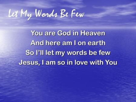 Let My Words Be Few You are God in Heaven And here am I on earth So I'll let my words be few Jesus, I am so in love with You.