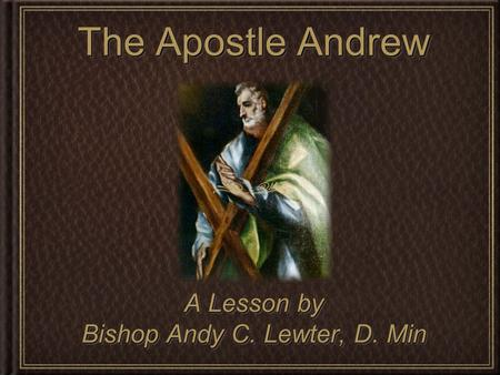 The Apostle Andrew A Lesson by Bishop Andy C. Lewter, D. Min A Lesson by Bishop Andy C. Lewter, D. Min.