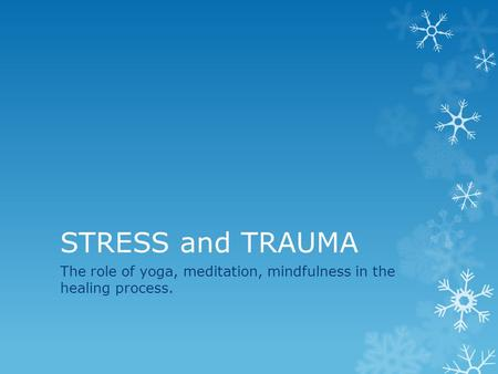 STRESS and TRAUMA The role of yoga, meditation, mindfulness in the healing process.