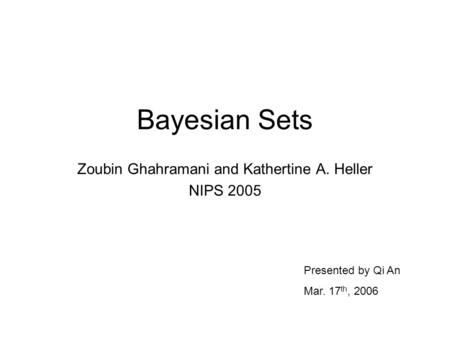 Bayesian Sets Zoubin Ghahramani and Kathertine A. Heller NIPS 2005 Presented by Qi An Mar. 17 th, 2006.