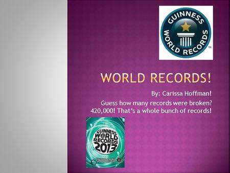 By: Carissa Hoffman! Guess how many records were broken? 420,000! That's a whole bunch of records!