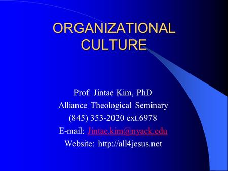 ORGANIZATIONAL CULTURE Prof. Jintae Kim, PhD Alliance Theological Seminary (845) 353-2020 ext.6978   Website: