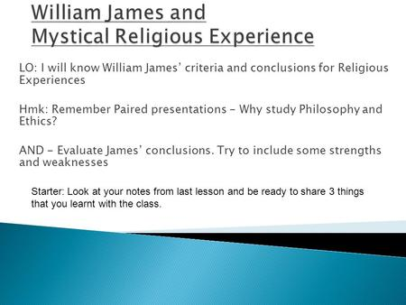 LO: I will know William James' criteria and conclusions for Religious Experiences Hmk: Remember Paired presentations - Why study Philosophy and Ethics?