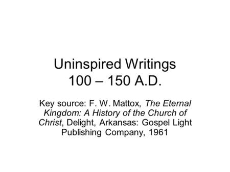 Uninspired Writings 100 – 150 A.D. Key source: F. W. Mattox, The Eternal Kingdom: A History of the Church of Christ, Delight, Arkansas: Gospel Light Publishing.