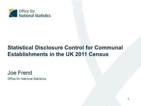 1 Statistical Disclosure Control for Communal Establishments in the UK 2011 Census Joe Frend Office for National Statistics.