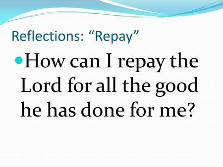 "Reflections: ""Repay"" How can I repay the Lord for all the good he has done for me?"