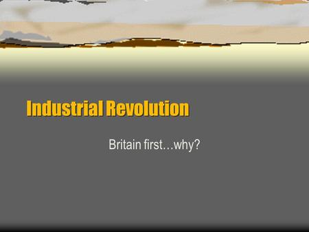 Industrial Revolution Britain first…why?.  Concept of cottage industry already thriving.  Natural resources  Colonies  Agricultural production high.