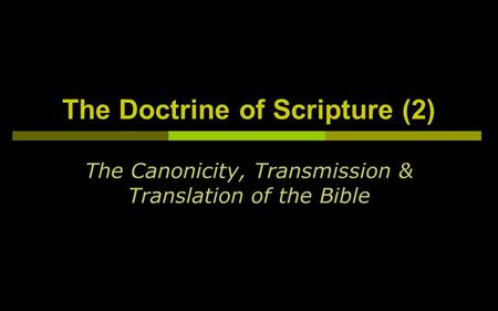 The Doctrine of Scripture (2) The Canonicity, Transmission & Translation of the Bible.