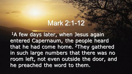 Mark 2:1-12 1 A few days later, when Jesus again entered Capernaum, the people heard that he had come home. 2 They gathered in such large numbers that.