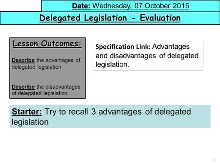 1 Delegated Legislation - Evaluation Date: Date: Wednesday, 07 October 2015 Lesson Outcomes: Describe the advantages of delegated legislation Describe.