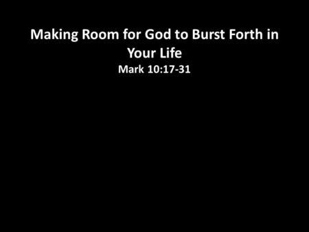 Making Room for God to Burst Forth in Your Life Mark 10:17-31.