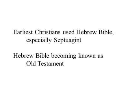 Earliest Christians used Hebrew Bible, especially Septuagint Hebrew Bible becoming known as Old Testament.