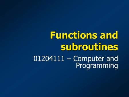 Functions and subroutines 01204111 – Computer and Programming.