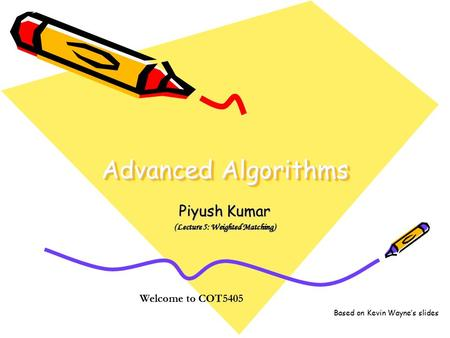 Advanced Algorithms Piyush Kumar (Lecture 5: Weighted Matching) Welcome to COT5405 Based on Kevin Wayne's slides.