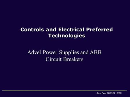 Controls and Electrical Preferred Technologies Steve Pavis PH-DT-DI CERN Advel Power Supplies and ABB Circuit Breakers.