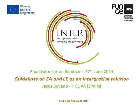 Final Valorisation Seminar - 27 th June 2014 Guidelines on EA and LE as an Intergrative solution Jesus Boyano - FGUVA (SPAIN) 2012-1-GB2-GB2-LEO05-08057.