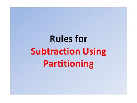 Rules for Subtraction Using Partitioning. Read the question and put the biggest number at the front and the smallest number next Never Swap them around!