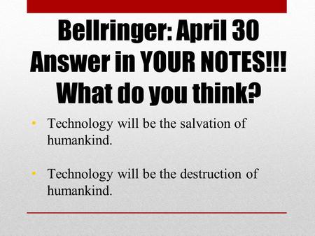 Bellringer: April 30 Answer in YOUR NOTES!!! What do you think? Technology will be the salvation of humankind. Technology will be the destruction of humankind.
