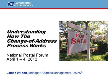 1 Understanding How The Change-of-Address Process Works National Postal Forum April 1 – 4, 2012 James Wilson, Manager, Address Management, USPS ®