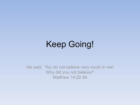 Keep Going! He said, `You do not believe very much in me! Why did you not believe?' Matthew 14:22-34.