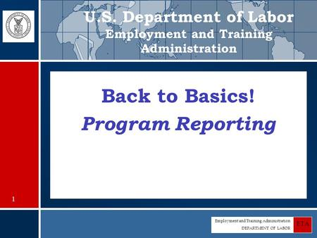 Employment and Training Administration DEPARTMENT OF LABOR ETA Back to Basics! Program Reporting U.S. Department of Labor Employment and Training Administration.