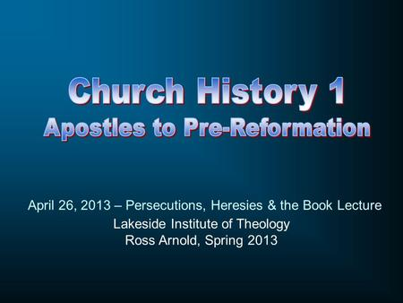 Lakeside Institute of Theology Ross Arnold, Spring 2013 April 26, 2013 – Persecutions, Heresies & the Book Lecture.