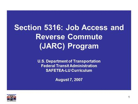 1 Section 5316: Job Access and Reverse Commute (JARC) Program U.S. Department of Transportation Federal Transit Administration SAFETEA-LU Curriculum August.