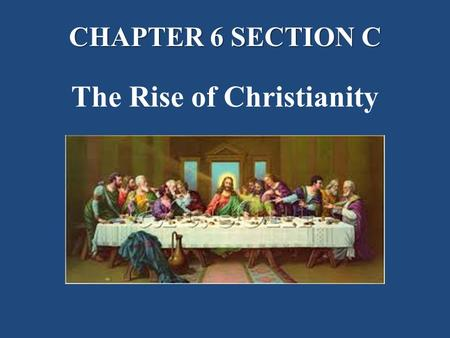 CHAPTER 6 SECTION C The Rise of Christianity. The Roman Empire Brings Change I.The Rise of Christianity A.The life and teachings of Jesus. 1.The Roman.