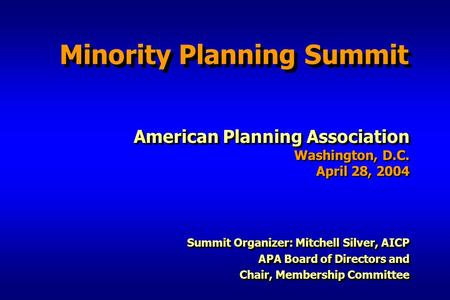 Minority Planning Summit American Planning Association Washington, D.C. April 28, 2004 Summit Organizer: Mitchell Silver, AICP APA Board of Directors and.