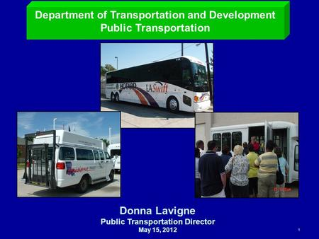 1 Department of Transportation and Development Public Transportation Donna Lavigne Public Transportation Director May 15, 2012.