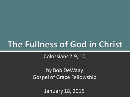 The Fullness of God: Colossians 2:9, 101 Colossians 2:9, 10 by Bob DeWaay Gospel of Grace Fellowship January 18, 2015.
