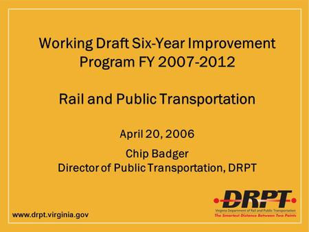 Www.drpt.virginia.gov Working Draft Six-Year Improvement Program FY 2007-2012 Rail and Public Transportation April 20, 2006 Chip Badger Director of Public.